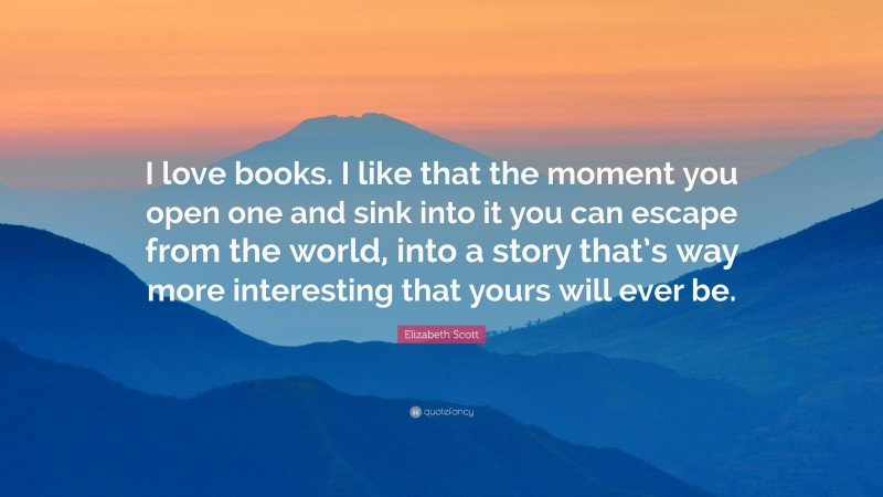 """Elizabeth Scott Quote: """"I love books. I like that the moment you open one and sink into it you can escape from the world, into a story that's way more interesting that yours will ever be."""""""