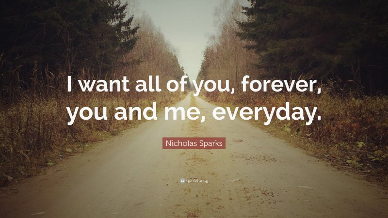 """Nicholas Sparks Quote: """"I want all of you, forever, you and me, everyday."""""""