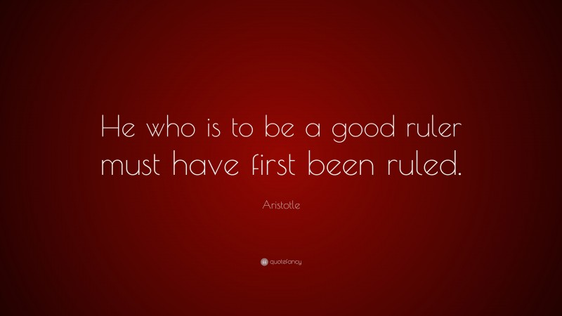 """Aristotle Quote: """"He who is to be a good ruler must have first been ruled."""""""