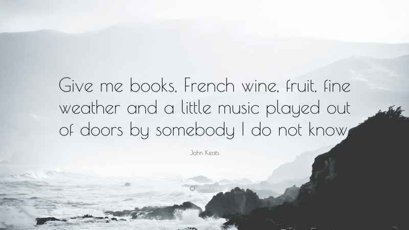 """John Keats Quote: """"Give me books, French wine, fruit, fine weather and a little music played out of doors by somebody I do not know."""""""