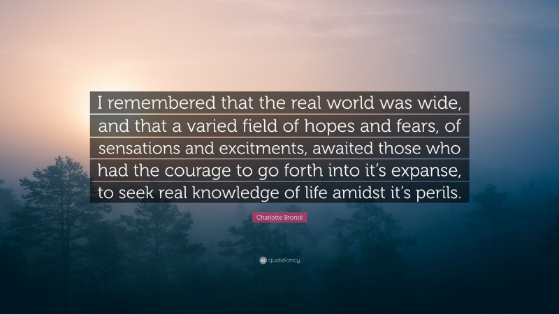 """Charlotte Brontë Quote: """"I remembered that the real world was wide, and that a varied field of hopes and fears, of sensations and excitments, awaited those who had the courage to go forth into it's expanse, to seek real knowledge of life amidst it's perils."""""""