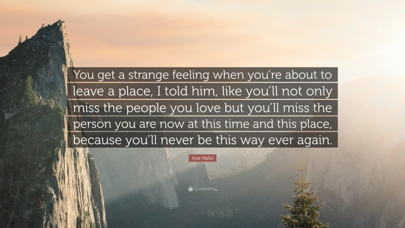"""Azar Nafisi Quote: """"You get a strange feeling when you're about to leave a place, I told him, like you'll not only miss the people you love but you'll miss the person you are now at this time and this place, because you'll never be this way ever again."""""""