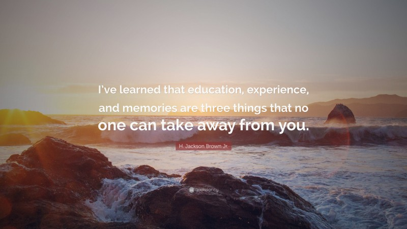 """H. Jackson Brown Jr. Quote: """"I've learned that education, experience, and memories are three things that no one can take away from you."""""""