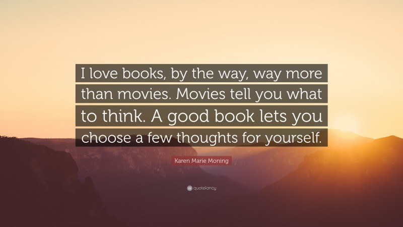 """Karen Marie Moning Quote: """"I love books, by the way, way more than movies. Movies tell you what to think. A good book lets you choose a few thoughts for yourself."""""""