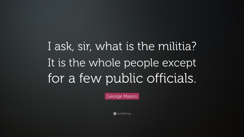 """George Mason Quote: """"I ask, sir, what is the militia? It is the whole people except for a few public officials."""""""