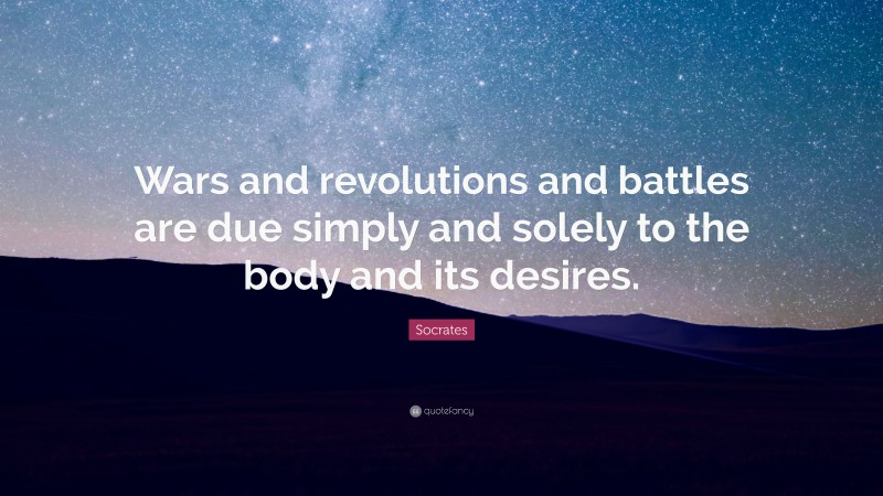 """Socrates Quote: """"Wars and revolutions and battles are due simply and solely to the body and its desires."""""""