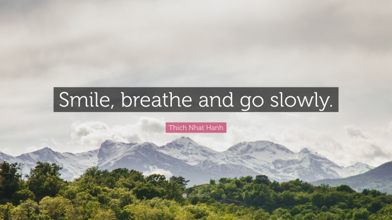 """Thich Nhat Hanh Quote: """"Smile, breathe and go slowly."""""""