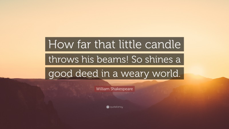"""William Shakespeare Quote: """"How far that little candle throws his beams! So shines a good deed in a weary world."""""""