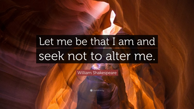 """William Shakespeare Quote: """"Let me be that I am and seek not to alter me."""""""