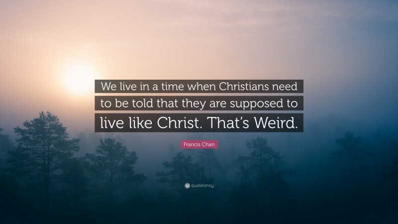 """Francis Chan Quote: """"We live in a time when Christians need to be told that they are supposed to live like Christ. That's Weird."""""""
