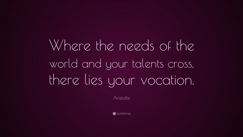 """Aristotle Quote: """"Where the needs of the world and your talents cross, there lies your vocation."""""""