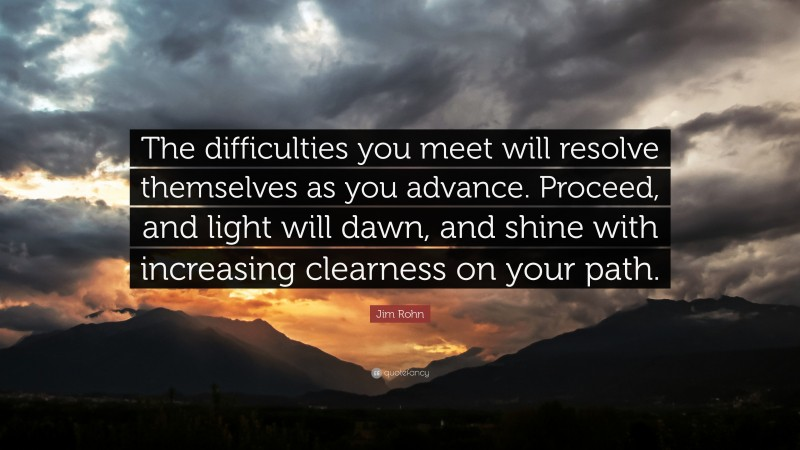 """Jim Rohn Quote: """"The difficulties you meet will resolve themselves as you advance. Proceed, and light will dawn, and shine with increasing clearness on your path."""""""