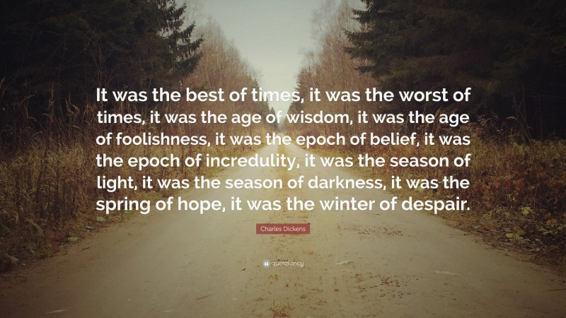 """Charles Dickens Quote: """"It was the best of times, it was the worst of times, it was the age of wisdom, it was the age of foolishness, it was the epoch of belief, it was the epoch of incredulity, it was the season of light, it was the season of darkness, it was the spring of hope, it was the winter of despair."""""""
