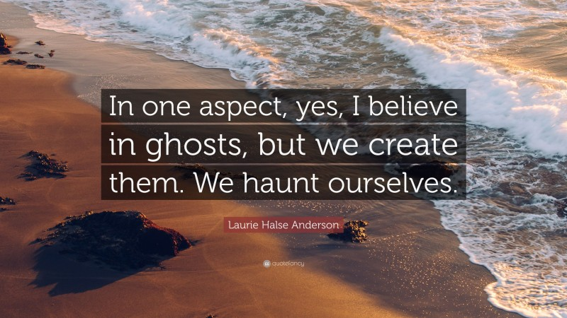 """Laurie Halse Anderson Quote: """"In one aspect, yes, I believe in ghosts, but we create them. We haunt ourselves."""""""