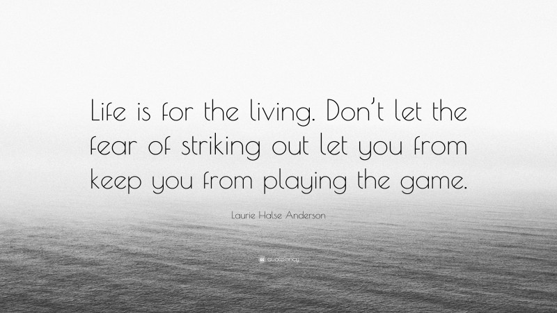 """Laurie Halse Anderson Quote: """"Life is for the living. Don't let the fear of striking out let you from keep you from playing the game."""""""