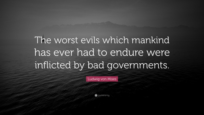 """Ludwig von Mises Quote: """"The worst evils which mankind has ever had to endure were inflicted by bad governments."""""""