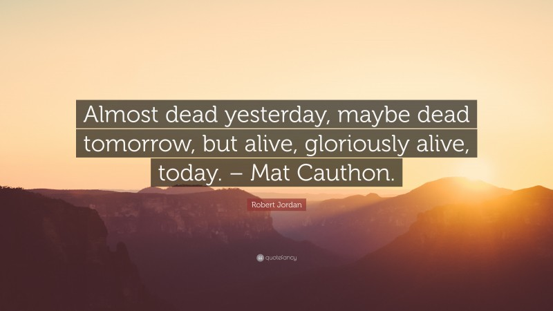 """Robert Jordan Quote: """"Almost dead yesterday, maybe dead tomorrow, but alive, gloriously alive, today. – Mat Cauthon."""""""