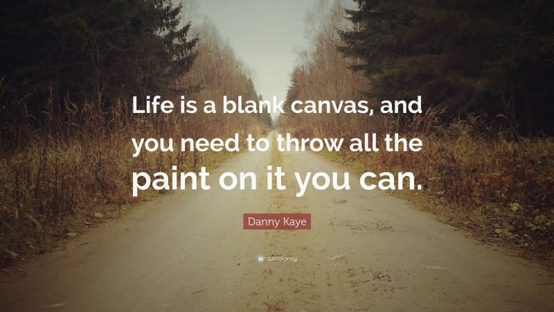 """Danny Kaye Quote: """"Life is a blank canvas, and you need to throw all the paint on it you can."""""""