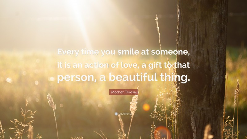 """Mother Teresa Quote: """"Every time you smile at someone, it is an action of love, a gift to that person, a beautiful thing."""""""