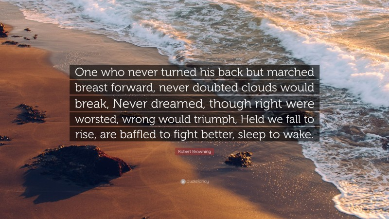 """Robert Browning Quote: """"One who never turned his back but marched breast forward, never doubted clouds would break, Never dreamed, though right were worsted, wrong would triumph, Held we fall to rise, are baffled to fight better, sleep to wake."""""""