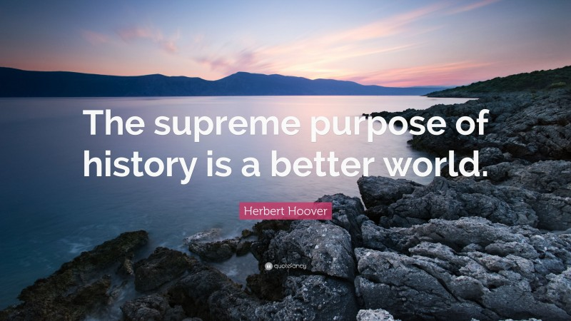 """Herbert Hoover Quote: """"The supreme purpose of history is a better world."""""""
