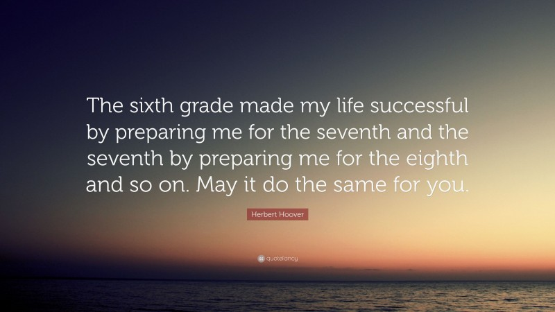"""Herbert Hoover Quote: """"The sixth grade made my life successful by preparing me for the seventh and the seventh by preparing me for the eighth and so on. May it do the same for you."""""""
