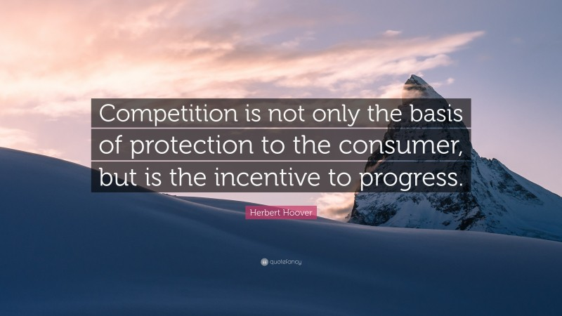 """Herbert Hoover Quote: """"Competition is not only the basis of protection to the consumer, but is the incentive to progress."""""""