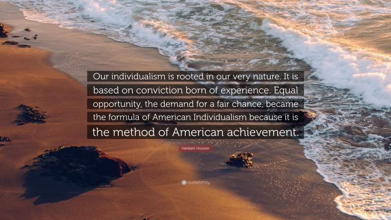 """Herbert Hoover Quote: """"Our individualism is rooted in our very nature. It is based on conviction born of experience. Equal opportunity, the demand for a fair chance, became the formula of American Individualism because it is the method of American achievement."""""""