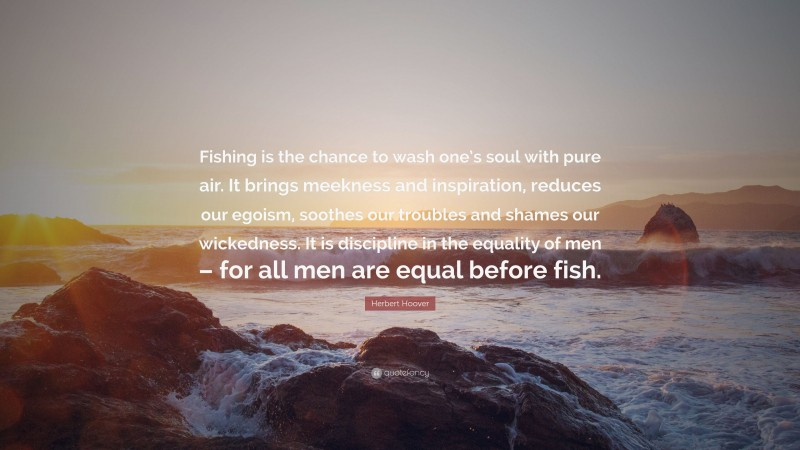 """Herbert Hoover Quote: """"Fishing is the chance to wash one's soul with pure air. It brings meekness and inspiration, reduces our egoism, soothes our troubles and shames our wickedness. It is discipline in the equality of men – for all men are equal before fish."""""""