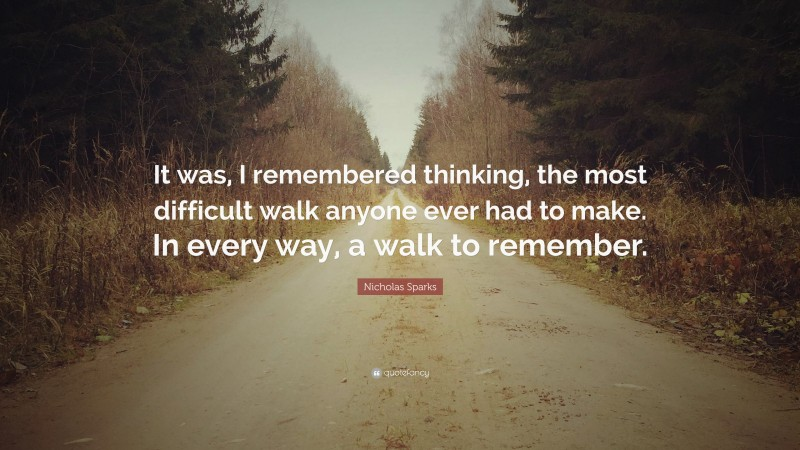 """Nicholas Sparks Quote: """"It was, I remembered thinking, the most difficult walk anyone ever had to make. In every way, a walk to remember."""""""