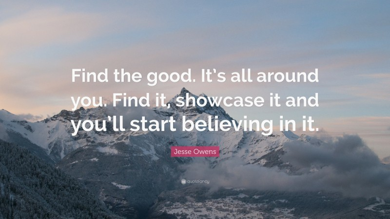 """Jesse Owens Quote: """"Find the good. It's all around you. Find it, showcase it and you'll start believing in it."""""""
