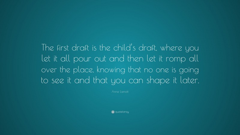"""Anne Lamott Quote: """"The first draft is the child's draft, where you let it all pour out and then let it romp all over the place, knowing that no one is going to see it and that you can shape it later."""""""