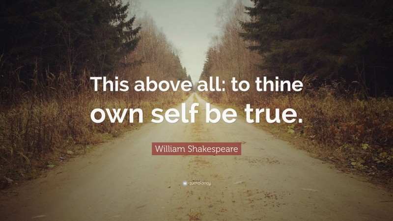 """William Shakespeare Quote: """"This above all: to thine own self be true."""""""
