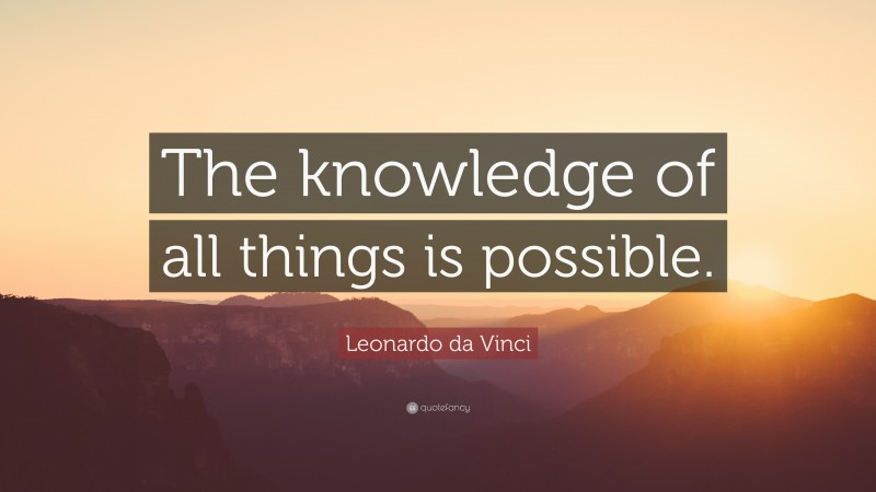 """Leonardo da Vinci Quote: """"The knowledge of all things is possible."""""""