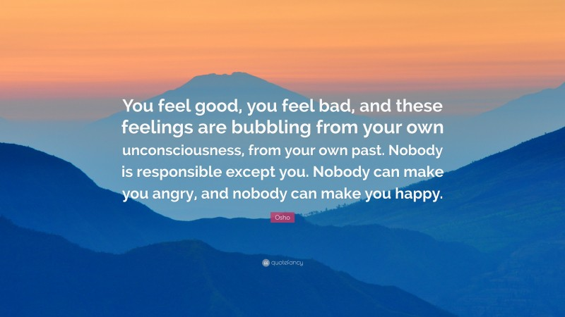 """Osho Quote: """"You feel good, you feel bad, and these feelings are bubbling from your own unconsciousness, from your own past. Nobody is responsible except you. Nobody can make you angry, and nobody can make you happy."""""""