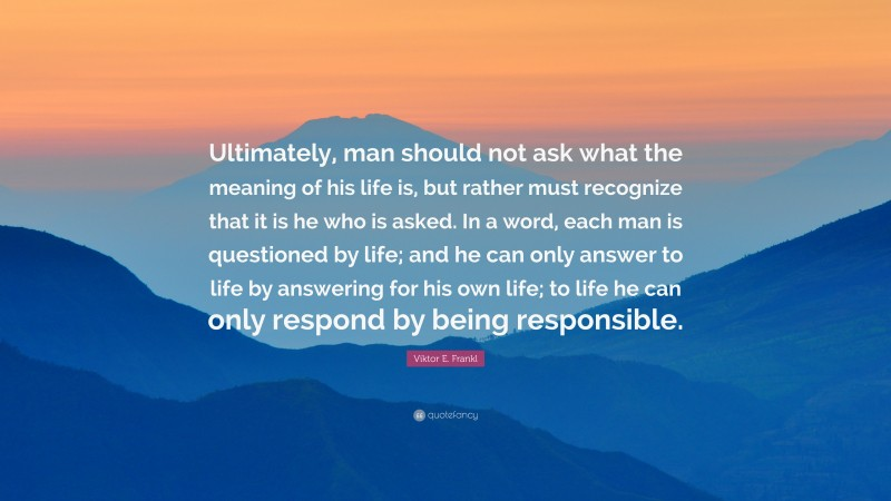 """Viktor E. Frankl Quote: """"Ultimately, man should not ask what the meaning of his life is, but rather must recognize that it is he who is asked. In a word, each man is questioned by life; and he can only answer to life by answering for his own life; to life he can only respond by being responsible."""""""