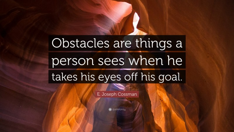 """E. Joseph Cossman Quote: """"Obstacles are things a person sees when he takes his eyes off his goal."""""""