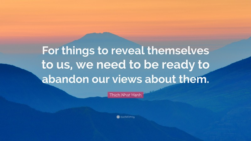 """Thich Nhat Hanh Quote: """"For things to reveal themselves to us, we need to be ready to abandon our views about them."""""""