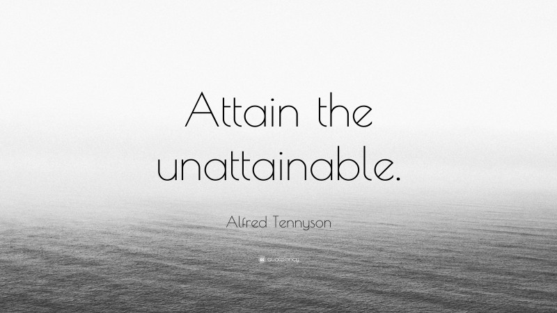 """Alfred Tennyson Quote: """"Attain the unattainable."""""""