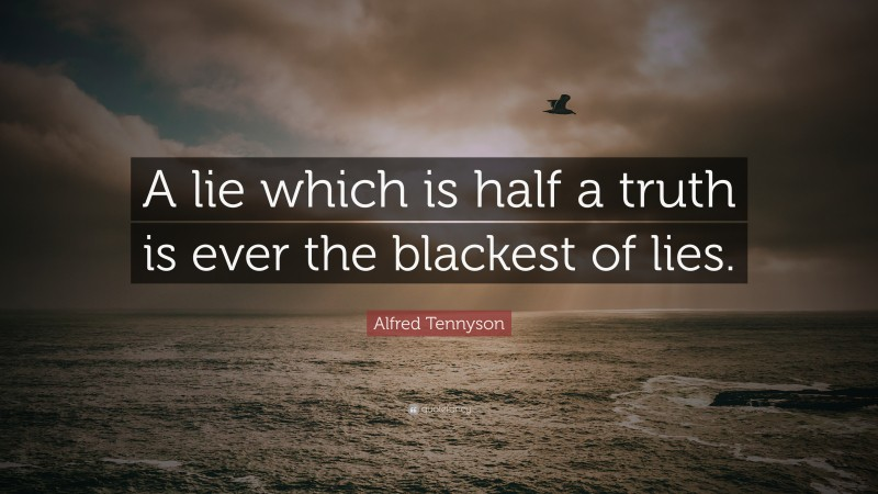 """Alfred Tennyson Quote: """"A lie which is half a truth is ever the blackest of lies."""""""