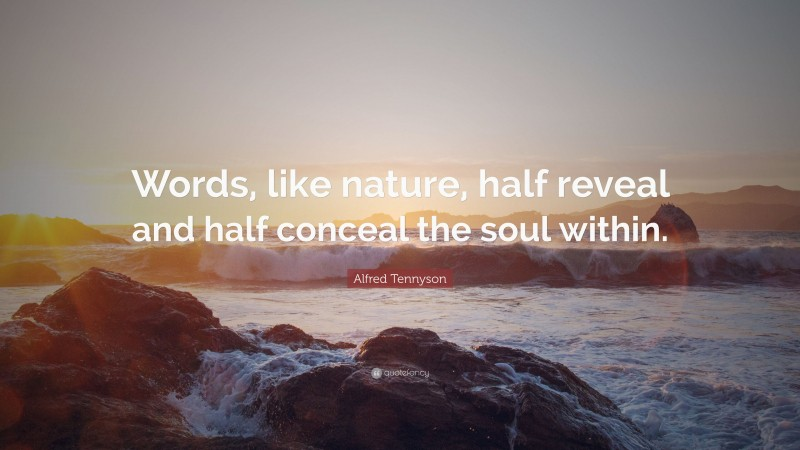 """Alfred Tennyson Quote: """"Words, like nature, half reveal and half conceal the soul within."""""""