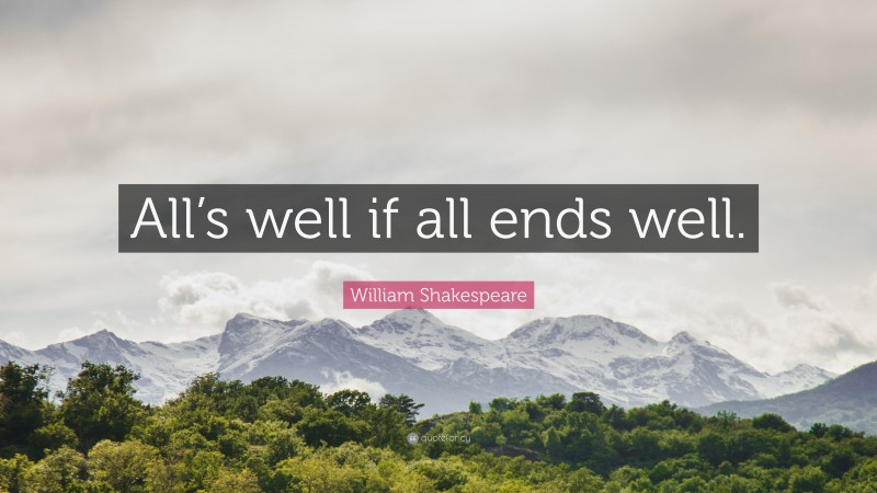 """William Shakespeare Quote: """"All's well if all ends well."""""""