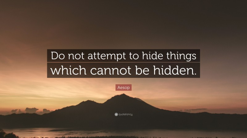 """Aesop Quote: """"Do not attempt to hide things which cannot be hidden."""""""