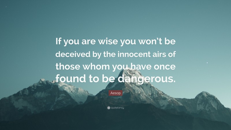 """Aesop Quote: """"If you are wise you won't be deceived by the innocent airs of those whom you have once found to be dangerous."""""""