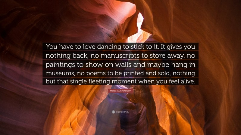 """Merce Cunningham Quote: """"You have to love dancing to stick to it. It gives you nothing back, no manuscripts to store away, no paintings to show on walls and maybe hang in museums, no poems to be printed and sold, nothing but that single fleeting moment when you feel alive."""""""