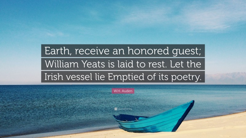 """W.H. Auden Quote: """"Earth, receive an honored guest; William Yeats is laid to rest. Let the Irish vessel lie Emptied of its poetry."""""""