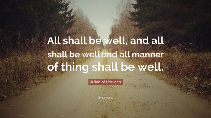 """Julian of Norwich Quote: """"All shall be well, and all shall be well and all manner of thing shall be well."""""""