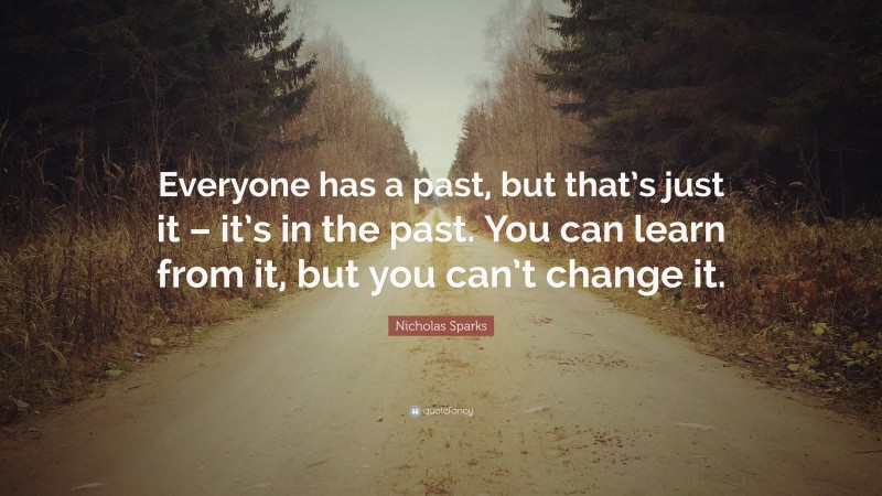 """Nicholas Sparks Quote: """"Everyone has a past, but that's just it – it's in the past. You can learn from it, but you can't change it."""""""