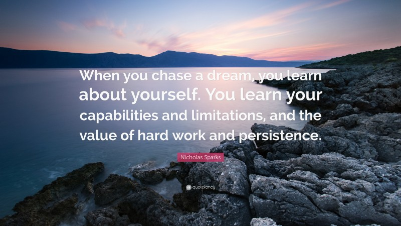 """Nicholas Sparks Quote: """"When you chase a dream, you learn about yourself. You learn your capabilities and limitations, and the value of hard work and persistence."""""""