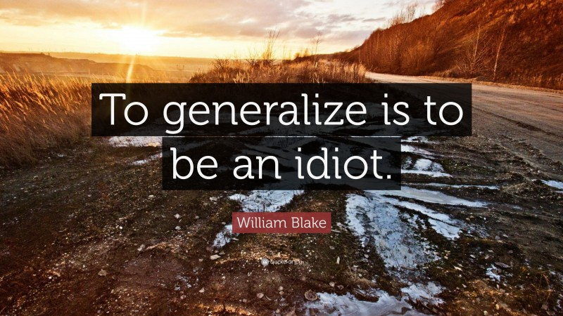 """William Blake Quote: """"To generalize is to be an idiot."""""""